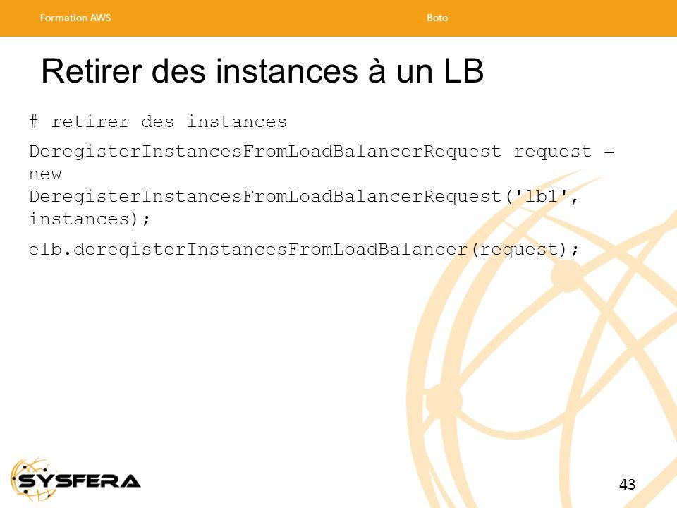 Retirer des instances à un LB # retirer des instances DeregisterInstancesFromLoadBalancerRequest request = new DeregisterInstancesFromLoadBalancerRequest( lb1 , instances); elb.deregisterInstancesFromLoadBalancer(request); Formation AWSBoto 43