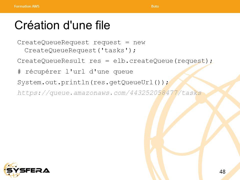 Création d une file CreateQueueRequest request = new CreateQueueRequest( tasks ); CreateQueueResult res = elb.createQueue(request); # récupérer l url d une queue System.out.println(res.getQueueUrl()); https://queue.amazonaws.com/443252058477/tasks Formation AWSBoto 48