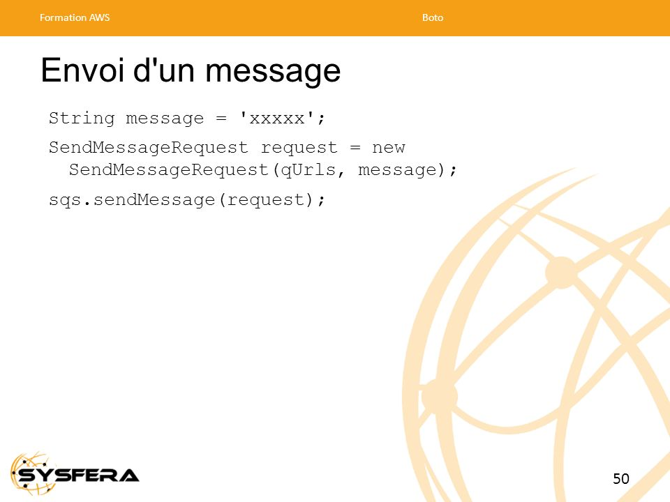 Envoi d'un message String message = 'xxxxx'; SendMessageRequest request = new SendMessageRequest(qUrls, message); sqs.sendMessage(request); Formation