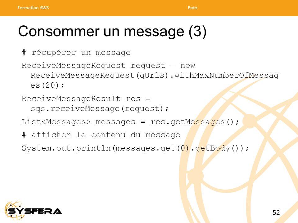 Consommer un message (3) # récupérer un message ReceiveMessageRequest request = new ReceiveMessageRequest(qUrls).withMaxNumberOfMessag es(20); ReceiveMessageResult res = sqs.receiveMessage(request); List messages = res.getMessages(); # afficher le contenu du message System.out.println(messages.get(0).getBody()); Formation AWSBoto 52