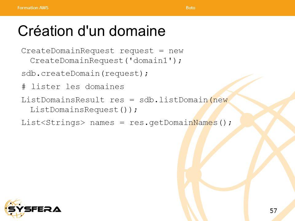 Création d un domaine CreateDomainRequest request = new CreateDomainRequest( domain1 ); sdb.createDomain(request); # lister les domaines ListDomainsResult res = sdb.listDomain(new ListDomainsRequest()); List names = res.getDomainNames(); Formation AWSBoto 57