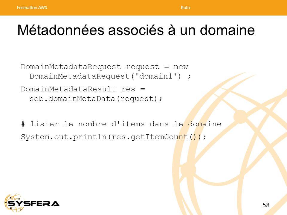 Métadonnées associés à un domaine DomainMetadataRequest request = new DomainMetadataRequest( domain1 ) ; DomainMetadataResult res = sdb.domainMetaData(request); # lister le nombre d items dans le domaine System.out.println(res.getItemCount()); Formation AWSBoto 58