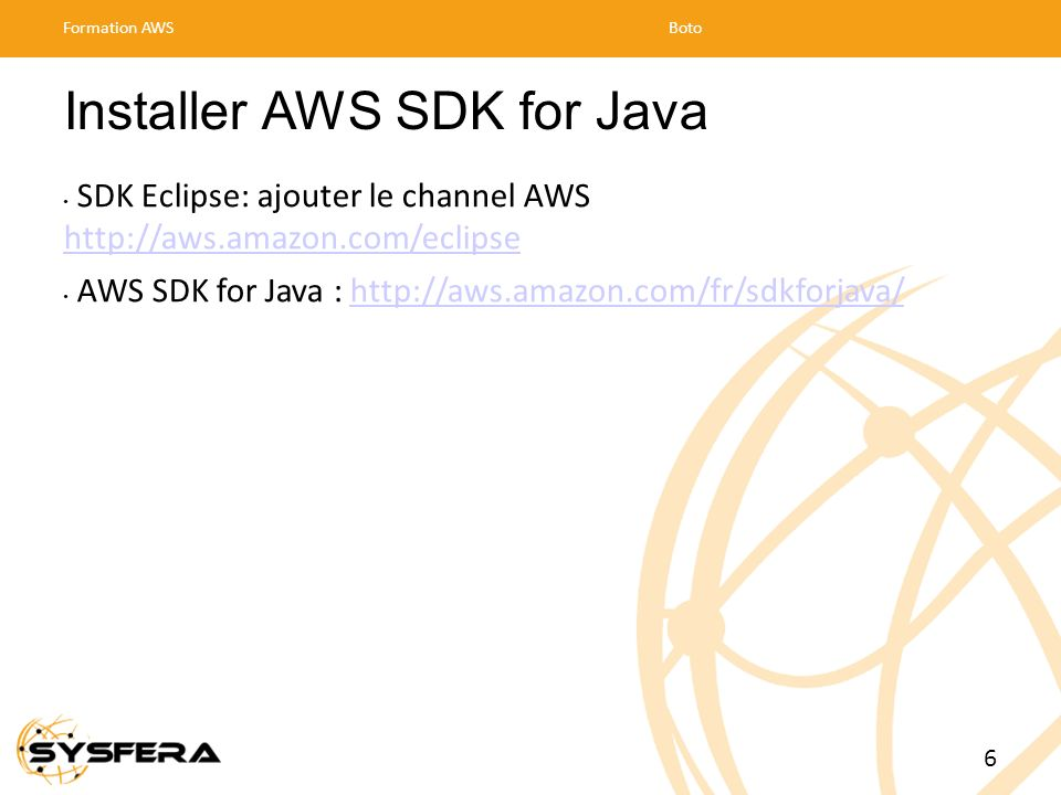 Installer AWS SDK for Java SDK Eclipse: ajouter le channel AWS http://aws.amazon.com/eclipse http://aws.amazon.com/eclipse AWS SDK for Java : http://a