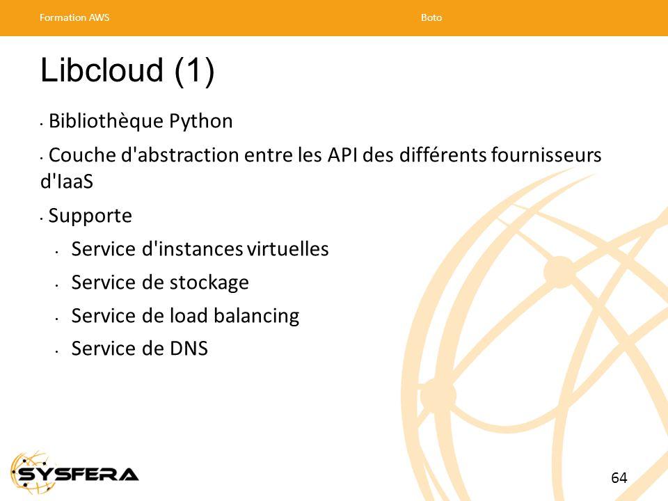 Libcloud (1) Bibliothèque Python Couche d abstraction entre les API des différents fournisseurs d IaaS Supporte Service d instances virtuelles Service de stockage Service de load balancing Service de DNS Formation AWSBoto 64