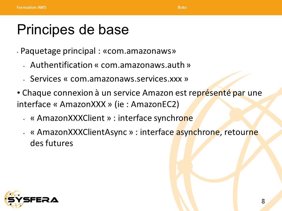 Principes de base Paquetage principal : «com.amazonaws» Authentification « com.amazonaws.auth » Services « com.amazonaws.services.xxx » Chaque connexion à un service Amazon est représenté par une interface « AmazonXXX » (ie : AmazonEC2) « AmazonXXXClient » : interface synchrone « AmazonXXXClientAsync » : interface asynchrone, retourne des futures Formation AWSBoto 8