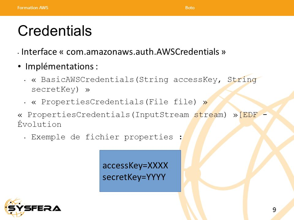 Credentials Interface « com.amazonaws.auth.AWSCredentials » Implémentations : « BasicAWSCredentials(String accessKey, String secretKey) » « PropertiesCredentials(File file) » « PropertiesCredentials(InputStream stream) »[EDF - Évolution Exemple de fichier properties : Formation AWSBoto 9 accessKey=XXXX secretKey=YYYY