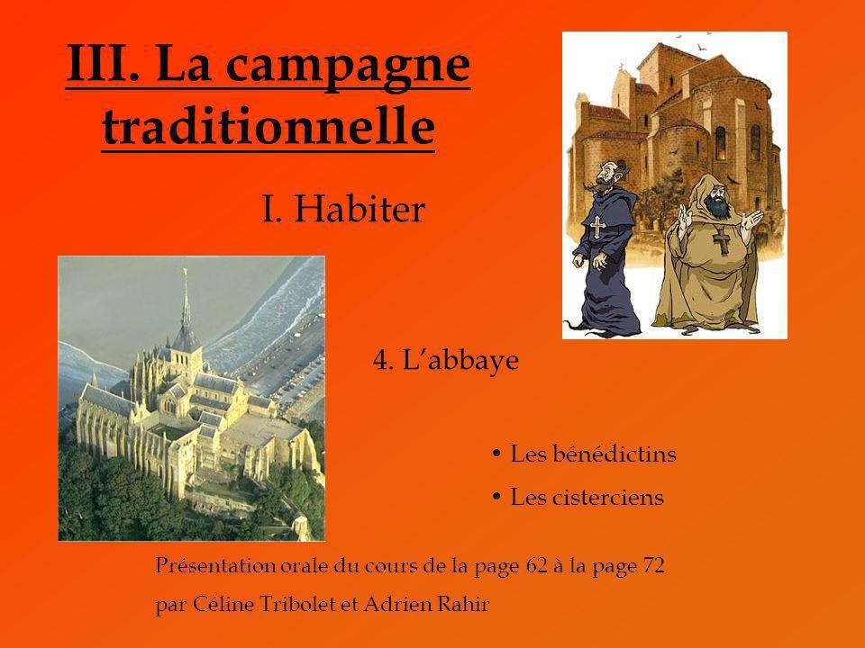 III. La campagne traditionnelle I. Habiter 4. Labbaye Les bénédictins Les cisterciens Présentation orale du cours de la page 62 à la page 72 par Célin
