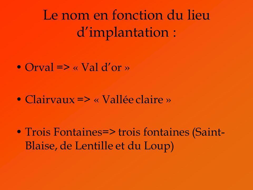 Le nom en fonction du lieu dimplantation : Orval => « Val dor » Clairvaux => « Vallée claire » Trois Fontaines=> trois fontaines (Saint- Blaise, de Le