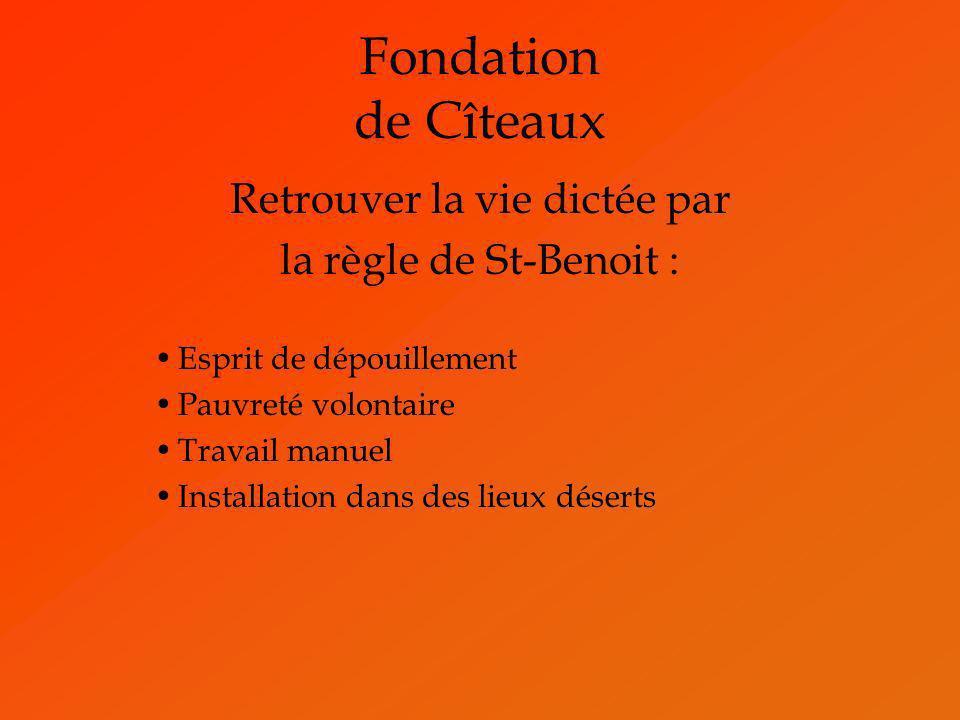 Fondation de Cîteaux Retrouver la vie dictée par la règle de St-Benoit : Esprit de dépouillement Pauvreté volontaire Travail manuel Installation dans