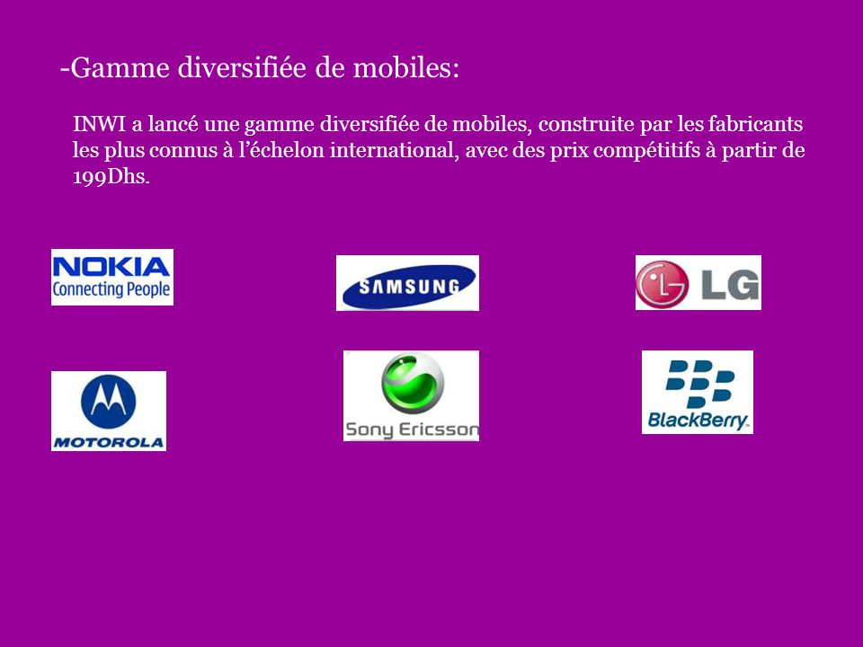 -Gamme diversifiée de mobiles: INWI a lancé une gamme diversifiée de mobiles, construite par les fabricants les plus connus à léchelon international, avec des prix compétitifs à partir de 199Dhs.