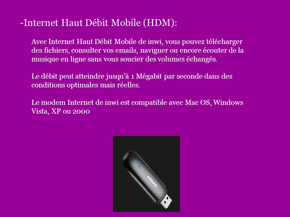 -Internet Haut Débit Mobile (HDM): Avec Internet Haut Débit Mobile de inwi, vous pouvez télécharger des fichiers, consulter vos emails, naviguer ou encore écouter de la musique en ligne sans vous soucier des volumes échangés.