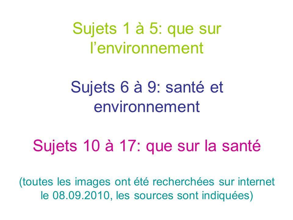 Sujets 1 à 5: que sur lenvironnement Sujets 6 à 9: santé et environnement Sujets 10 à 17: que sur la santé (toutes les images ont été recherchées sur internet le 08.09.2010, les sources sont indiquées)