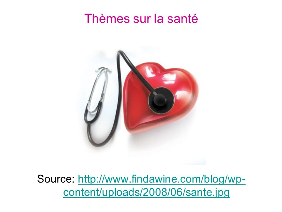 Thèmes sur la santé Source: http://www.findawine.com/blog/wp- content/uploads/2008/06/sante.jpghttp://www.findawine.com/blog/wp- content/uploads/2008/06/sante.jpg