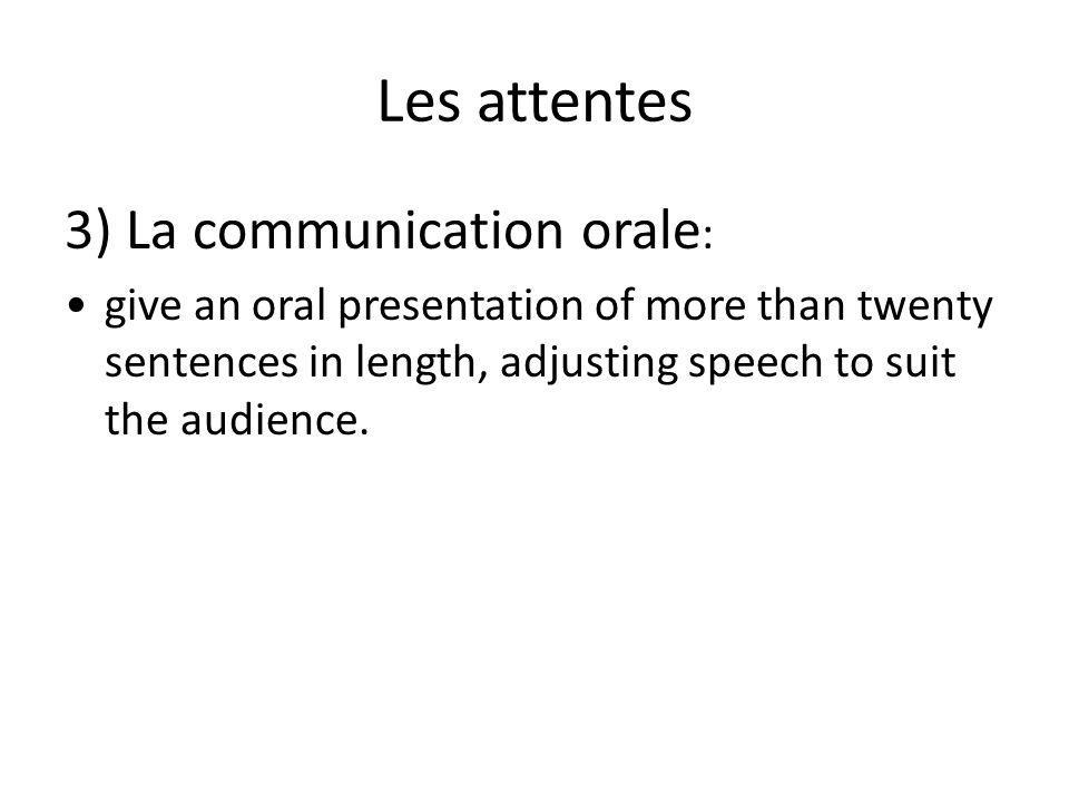 Les attentes 3) La communication orale : give an oral presentation of more than twenty sentences in length, adjusting speech to suit the audience.