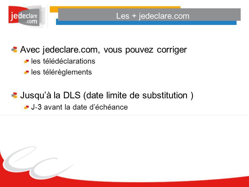 Les + jedeclare.com Avec jedeclare.com, vous pouvez corriger les télédéclarations les télérèglements Jusquà la DLS (date limite de substitution ) J-3