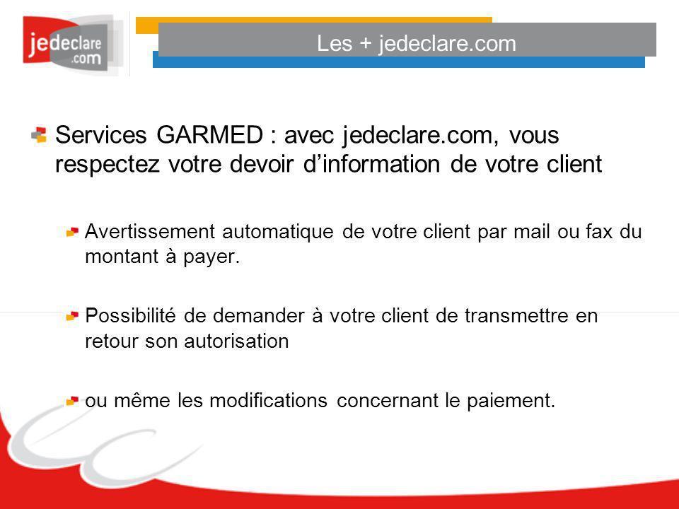 Les + jedeclare.com Services GARMED : avec jedeclare.com, vous respectez votre devoir dinformation de votre client Avertissement automatique de votre