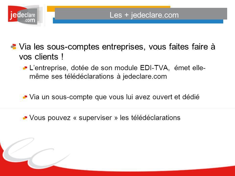 Les + jedeclare.com Via les sous-comptes entreprises, vous faites faire à vos clients ! Lentreprise, dotée de son module EDI-TVA, émet elle- même ses