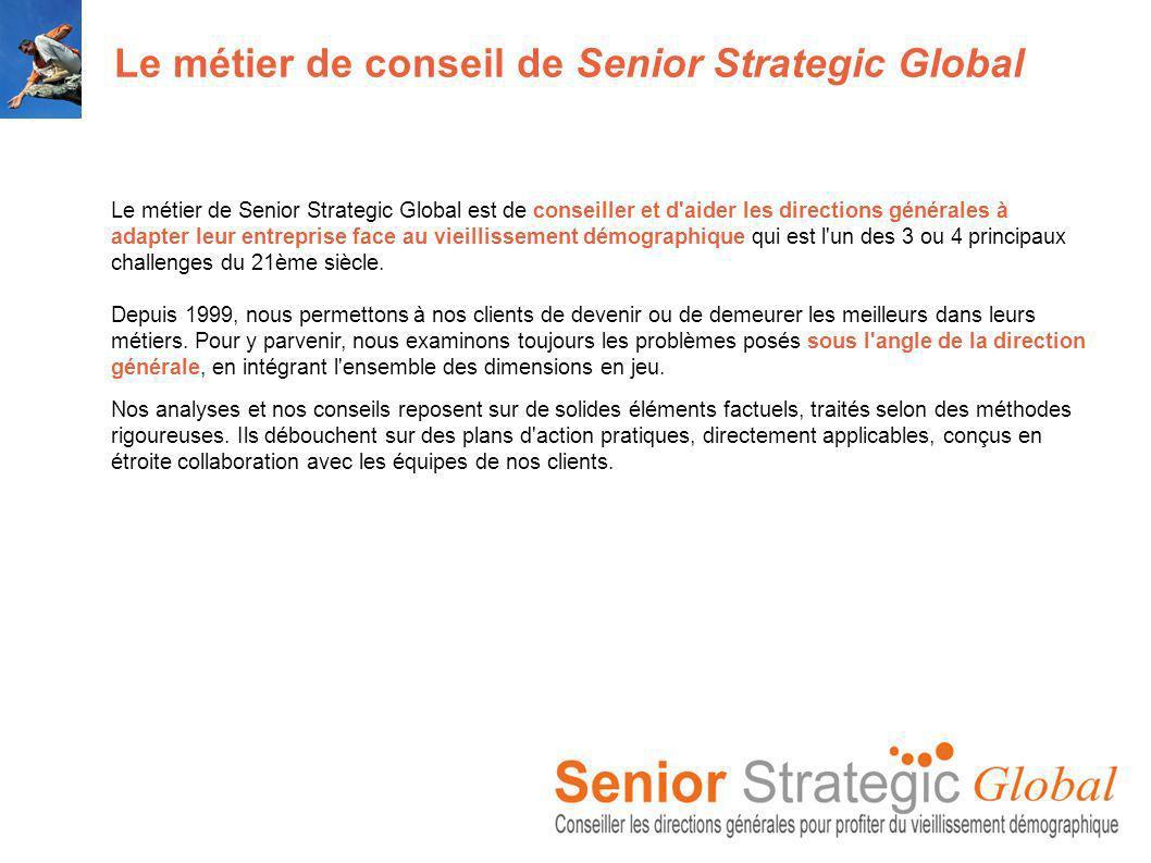 Le métier de conseil de Senior Strategic Global Le métier de Senior Strategic Global est de conseiller et d aider les directions générales à adapter leur entreprise face au vieillissement démographique qui est l un des 3 ou 4 principaux challenges du 21ème siècle.