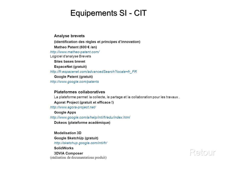 Equipements SI - CIT Retour Analyse brevets (identification des règles et principes dinnovation) Matheo Patent (600 /an) http://www.matheo-patent.com/ Logiciel d analyse Brevets Sites bases brevet EspaceNet (gratuit) http://fr.espacenet.com/advancedSearch?locale=fr_FR Google Patent (gratuit) http://www.google.com/patents Plateformes collaboratives La plateforme permet la collecte, le partage et la collaboration pour les travaux.