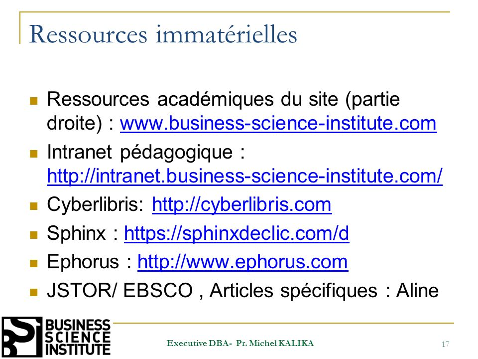 Ressources immatérielles Ressources académiques du site (partie droite) : www.business-science-institute.comwww.business-science-institute.com Intranet pédagogique : http://intranet.business-science-institute.com/ http://intranet.business-science-institute.com/ Cyberlibris: http://cyberlibris.comhttp://cyberlibris.com Sphinx : https://sphinxdeclic.com/dhttps://sphinxdeclic.com/d Ephorus : http://www.ephorus.comhttp://www.ephorus.com JSTOR/ EBSCO, Articles spécifiques : Aline 17 Executive DBA- Pr.
