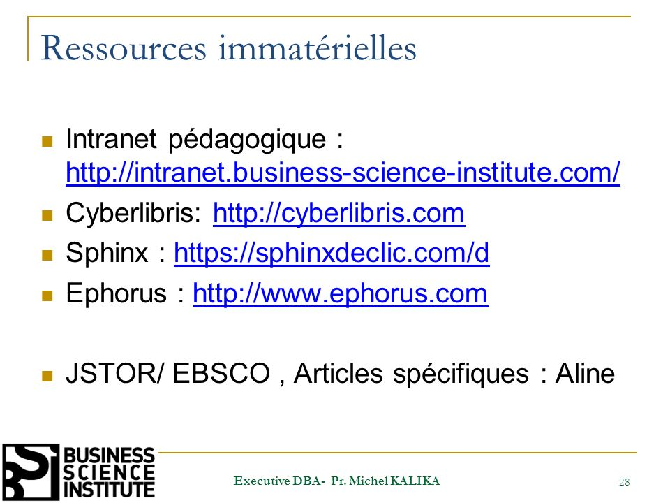 Ressources immatérielles Intranet pédagogique : http://intranet.business-science-institute.com/ http://intranet.business-science-institute.com/ Cyberlibris: http://cyberlibris.comhttp://cyberlibris.com Sphinx : https://sphinxdeclic.com/dhttps://sphinxdeclic.com/d Ephorus : http://www.ephorus.comhttp://www.ephorus.com JSTOR/ EBSCO, Articles spécifiques : Aline 28 Executive DBA- Pr.