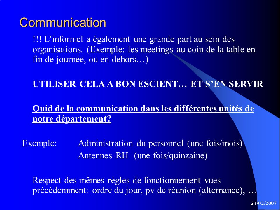21/02/2007 Communication !!! Linformel a également une grande part au sein des organisations. (Exemple: les meetings au coin de la table en fin de jou