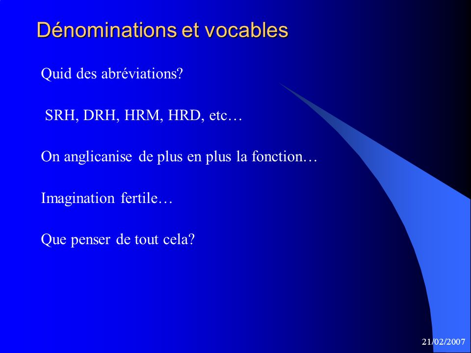 21/02/2007 Dénominations et vocables Quid des abréviations? SRH, DRH, HRM, HRD, etc… On anglicanise de plus en plus la fonction… Imagination fertile…