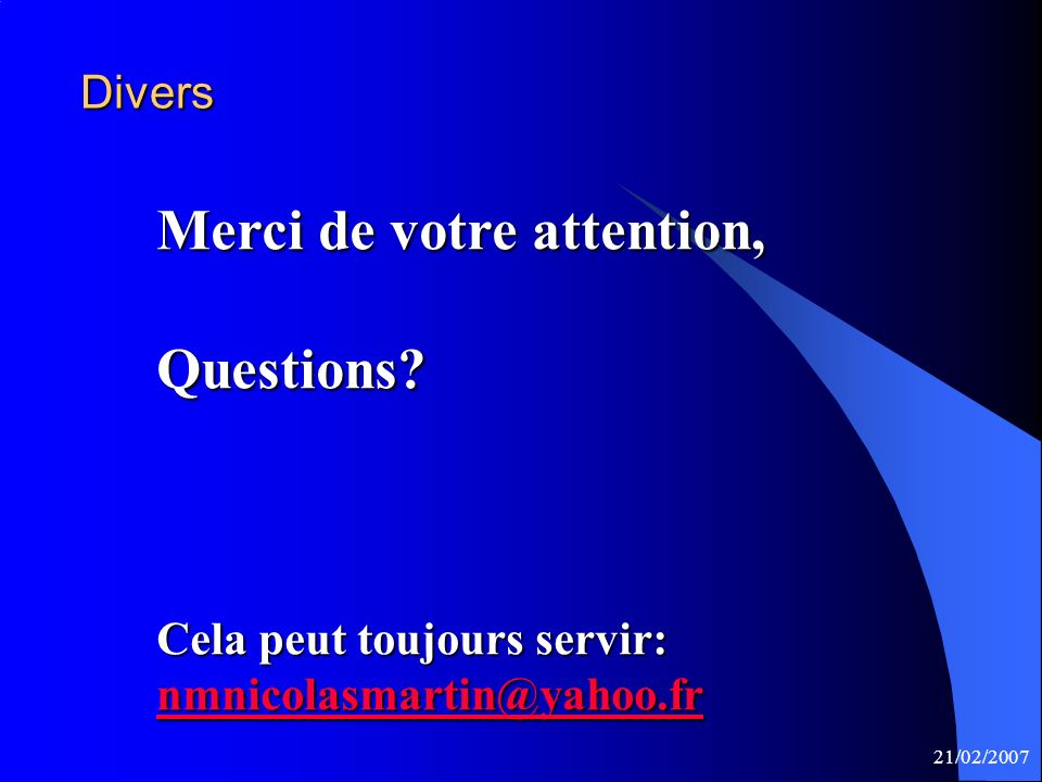 21/02/2007 Divers Merci de votre attention, Questions.