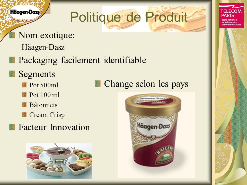 Politique de Produit Nom exotique: Häagen-Dasz Packaging facilement identifiable Segments Pot 500ml Pot 100 ml Bâtonnets Cream Crisp Facteur Innovatio