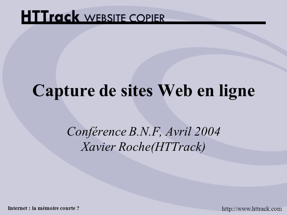 Internet : la mémoire courte ? Capture de sites Web en ligne Conférence B.N.F, Avril 2004 Xavier Roche(HTTrack) http://www.httrack.com