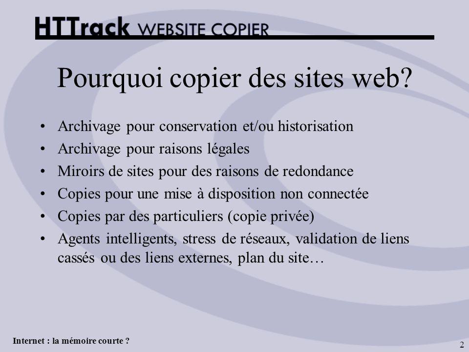 Internet : la mémoire courte ? 2 Pourquoi copier des sites web? Archivage pour conservation et/ou historisation Archivage pour raisons légales Miroirs