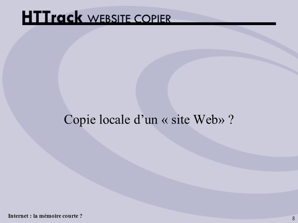 Internet : la mémoire courte ? 8 Copie locale dun « site Web» ?