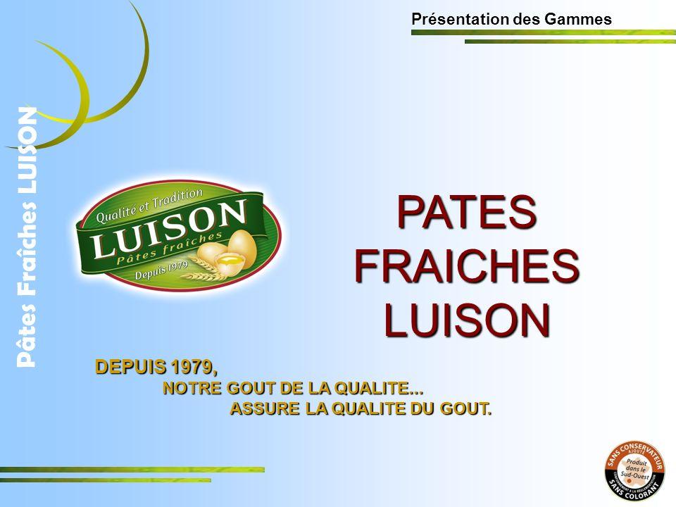 PATES FRAICHES LUISON Présentation des Gammes Pâtes Fraîches LUISON DEPUIS 1979, NOTRE GOUT DE LA QUALITE...