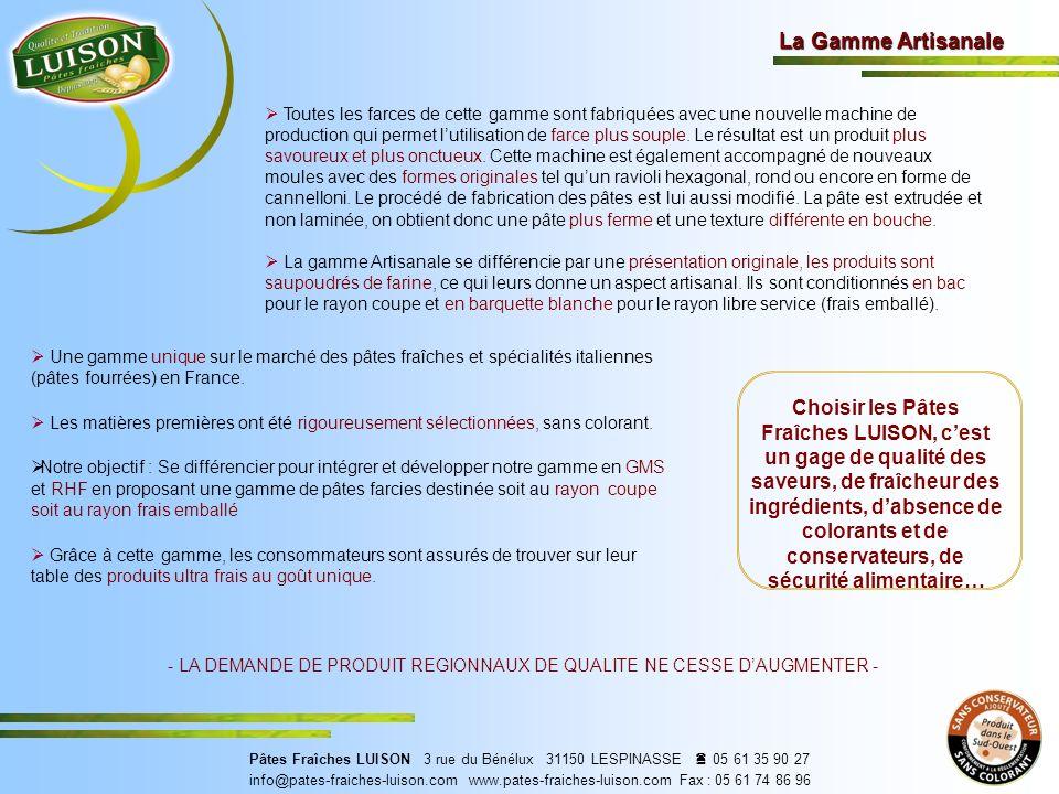 La Gamme Artisanale Choisir les Pâtes Fraîches LUISON, cest un gage de qualité des saveurs, de fraîcheur des ingrédients, dabsence de colorants et de conservateurs, de sécurité alimentaire… - LA DEMANDE DE PRODUIT REGIONNAUX DE QUALITE NE CESSE DAUGMENTER - Pâtes Fraîches LUISON 3 rue du Bénélux 31150 LESPINASSE 05 61 35 90 27 info@pates-fraiches-luison.com www.pates-fraiches-luison.com Fax : 05 61 74 86 96 Toutes les farces de cette gamme sont fabriquées avec une nouvelle machine de production qui permet lutilisation de farce plus souple.
