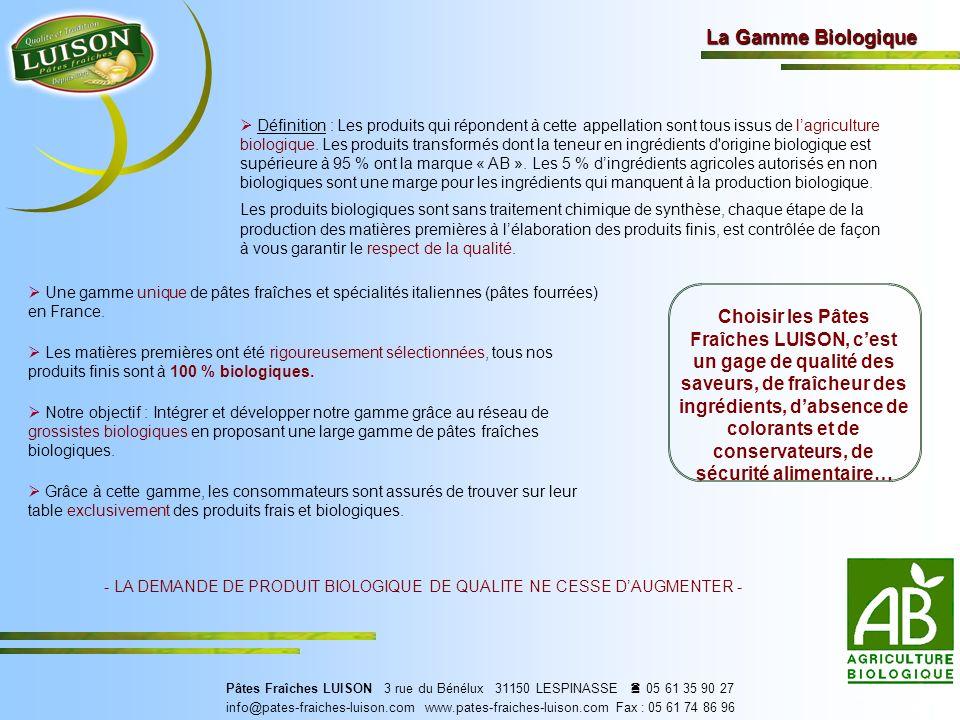 La Gamme Biologique Choisir les Pâtes Fraîches LUISON, cest un gage de qualité des saveurs, de fraîcheur des ingrédients, dabsence de colorants et de conservateurs, de sécurité alimentaire… - LA DEMANDE DE PRODUIT BIOLOGIQUE DE QUALITE NE CESSE DAUGMENTER - Certifié par ECOCERT SAS F 32600 Pâtes Fraîches LUISON 3 rue du Bénélux 31150 LESPINASSE 05 61 35 90 27 info@pates-fraiches-luison.com www.pates-fraiches-luison.com Fax : 05 61 74 86 96 Définition : Les produits qui répondent à cette appellation sont tous issus de lagriculture biologique.