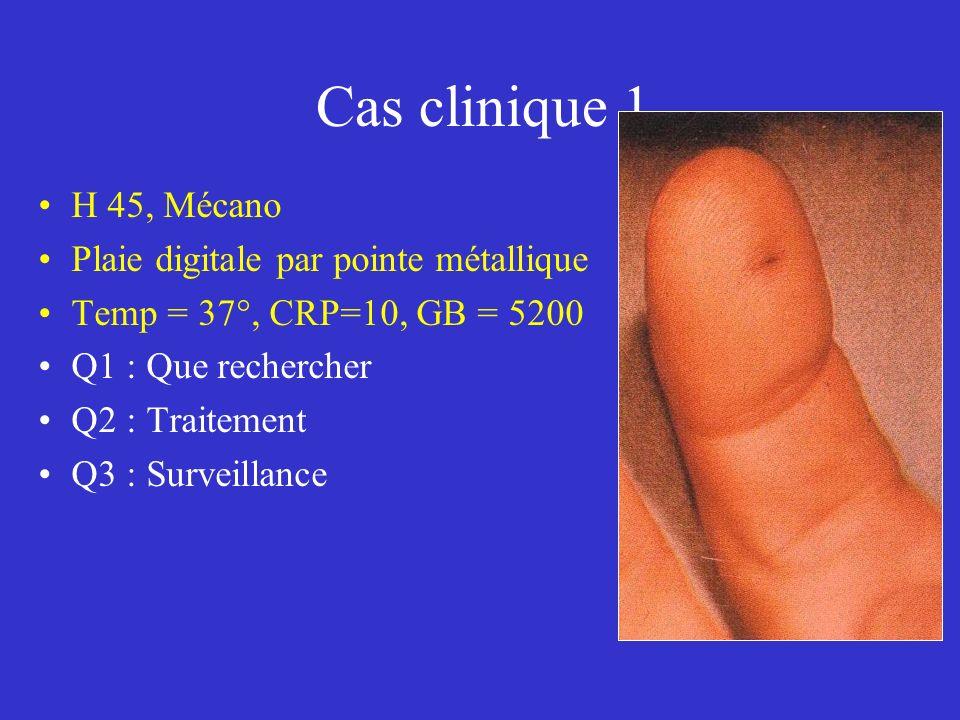 Cas clinique 1 H 45, Mécano Plaie digitale par pointe métallique Temp = 37°, CRP=10, GB = 5200 Q1 : Que rechercher Q2 : Traitement Q3 : Surveillance