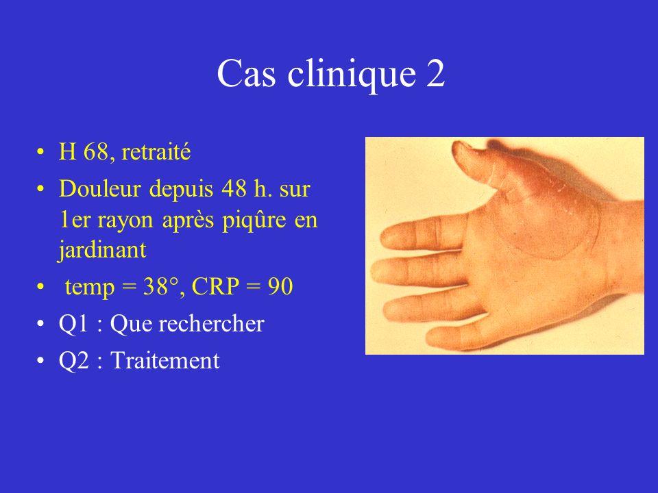 Cas clinique 2 H 68, retraité Douleur depuis 48 h. sur 1er rayon après piqûre en jardinant temp = 38°, CRP = 90 Q1 : Que rechercher Q2 : Traitement