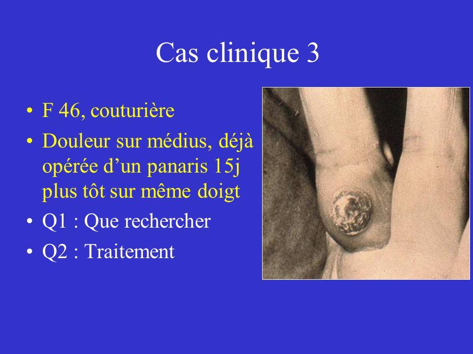 Cas clinique 3 F 46, couturière Douleur sur médius, déjà opérée dun panaris 15j plus tôt sur même doigt Q1 : Que rechercher Q2 : Traitement