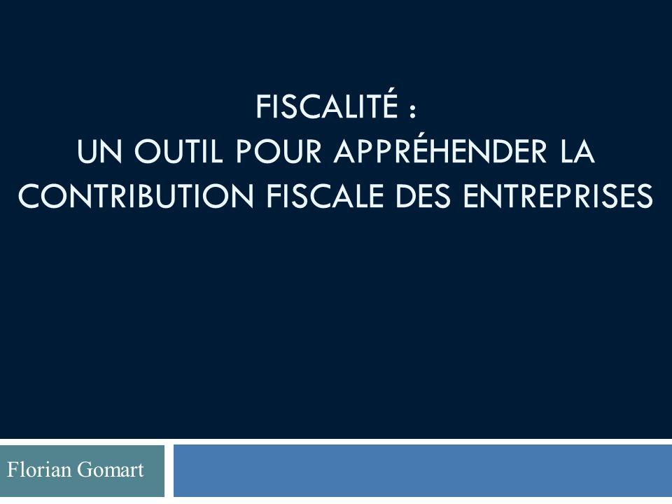FISCALITÉ : UN OUTIL POUR APPRÉHENDER LA CONTRIBUTION FISCALE DES ENTREPRISES Florian Gomart