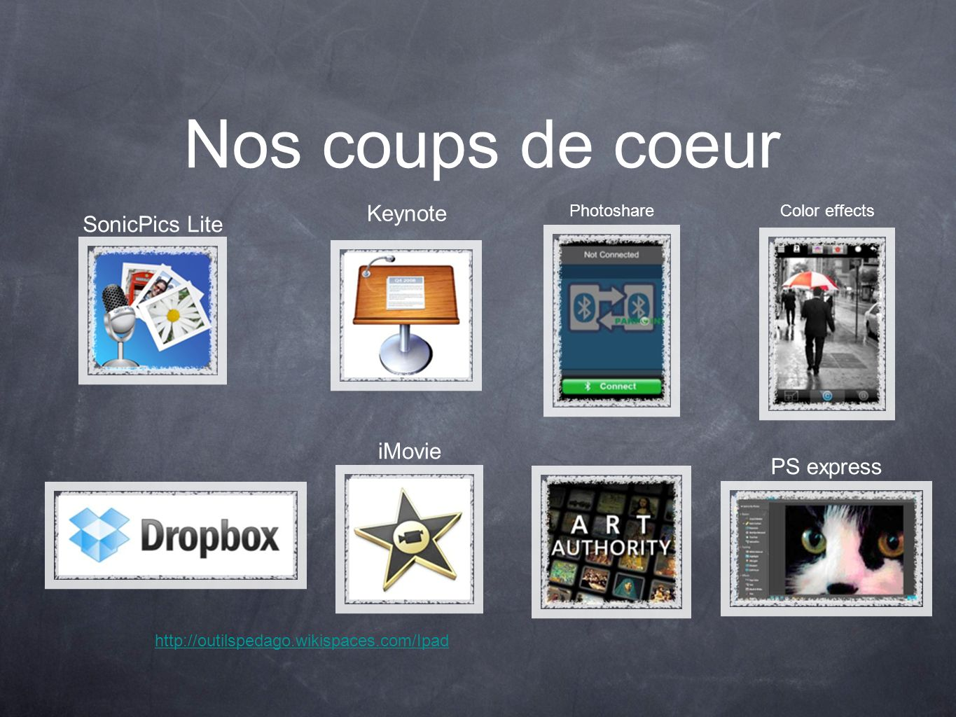 Nos coups de coeur Photoshare Color effects Keynote PS express http://outilspedago.wikispaces.com/Ipad iMovie SonicPics Lite