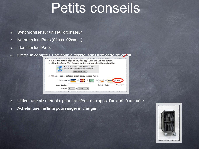 Petits conseils Synchroniser sur un seul ordinateur Nommer les iPads (01csa, 02csa...) Identifier les iPads Créer un compte iTune pour la classe; sans #de carte de crédit Utiliser une clé mémoire pour transférer des apps d un ordi.