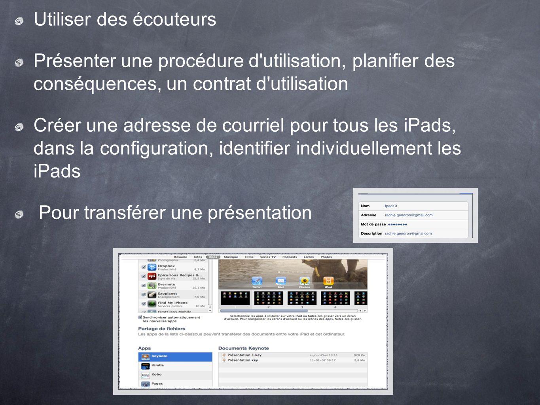 Utiliser des écouteurs Présenter une procédure d utilisation, planifier des conséquences, un contrat d utilisation Créer une adresse de courriel pour tous les iPads, dans la configuration, identifier individuellement les iPads Pour transférer une présentation