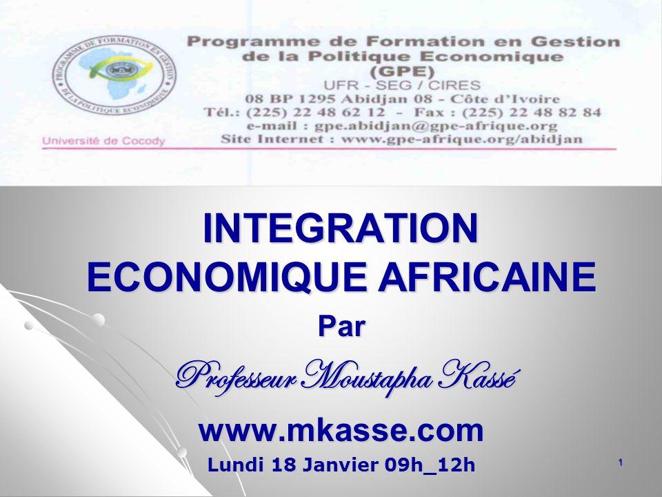 INTEGRATION ECONOMIQUE AFRICAINE Par Professeur Moustapha Kassé www.mkasse.com Lundi 18 Janvier 09h_12h 1