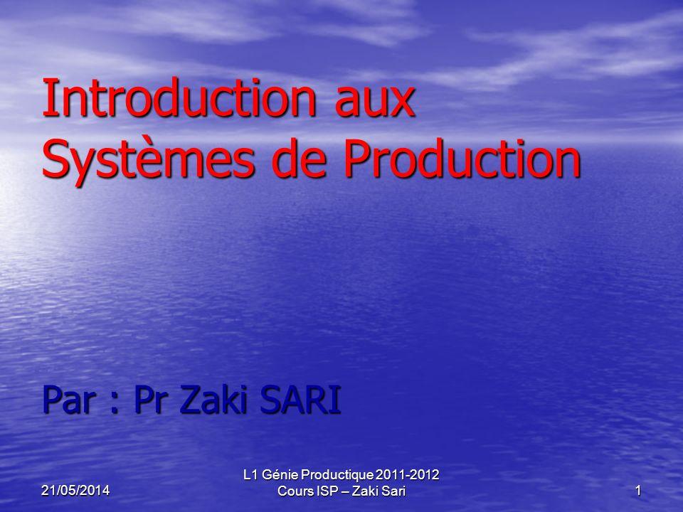21/05/2014 L1 Génie Productique 2011-2012 Cours ISP – Zaki Sari1 Introduction aux Systèmes de Production Par : Pr Zaki SARI