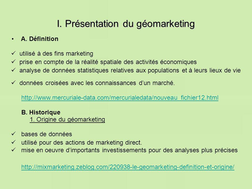 I. Présentation du géomarketing A. Définition http://mixmarketing.zeblog.com/220938-le-geomarketing-definition-et-origine/ mise en oeuvre dimportants