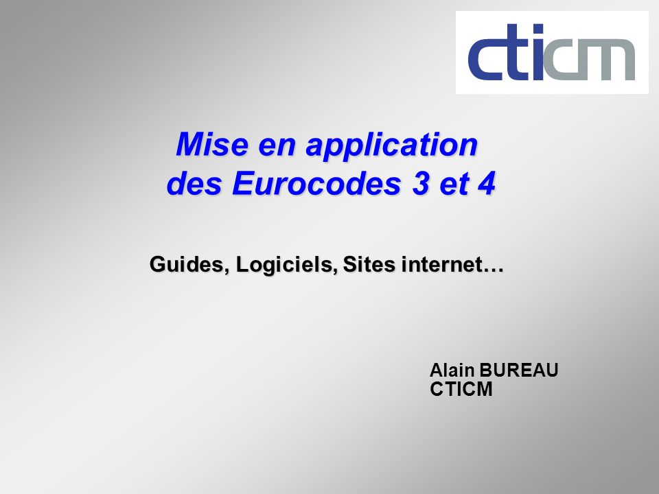 Mise en application des Eurocodes 3 et 4 Guides, Logiciels, Sites internet… Alain BUREAU CTICM