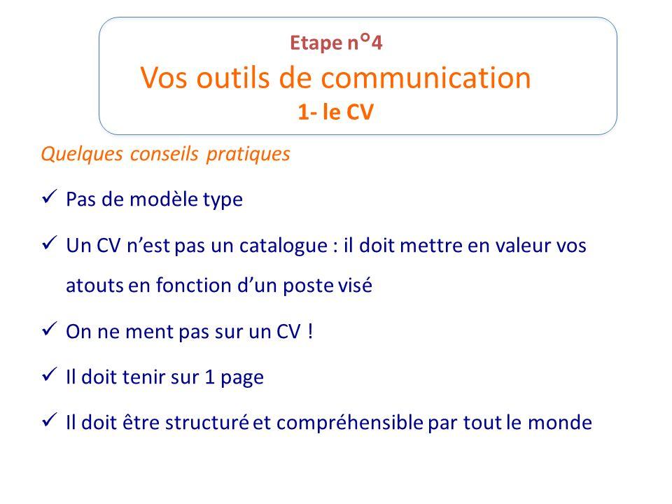 Etape n°4 Vos outils de communication 1- le CV Quelques conseils pratiques Pas de modèle type Un CV nest pas un catalogue : il doit mettre en valeur v