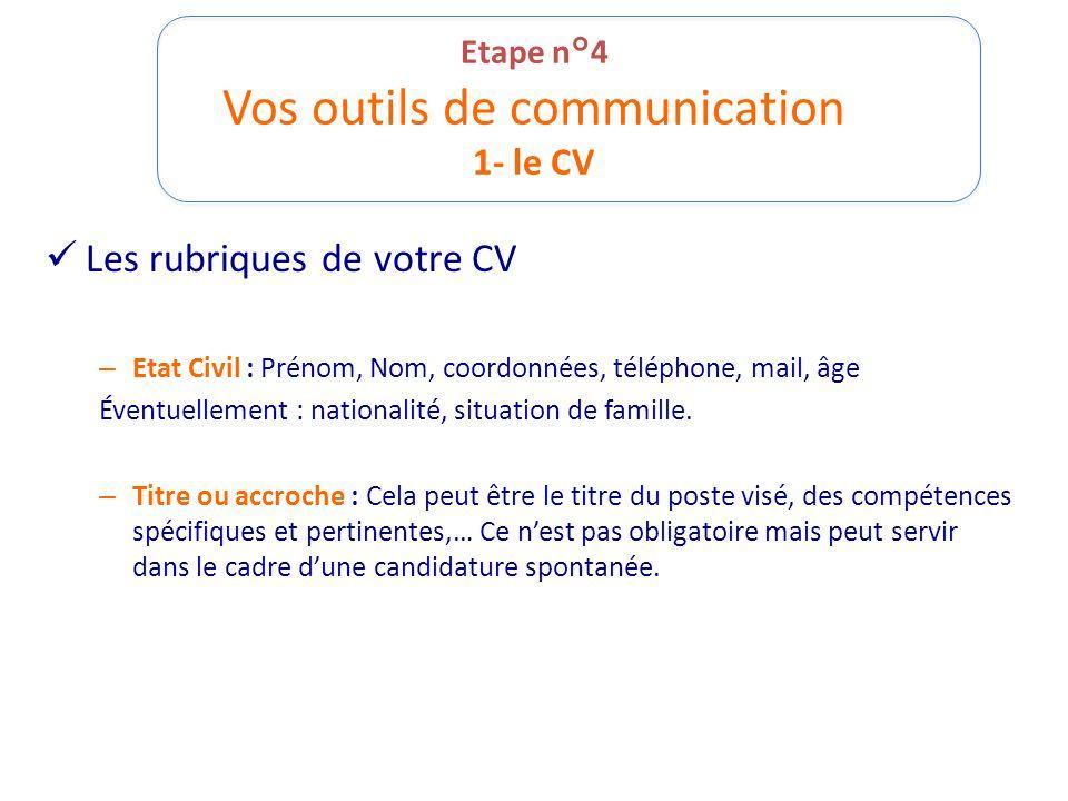 Etape n°4 Vos outils de communication 1- le CV Les rubriques de votre CV – Etat Civil : Prénom, Nom, coordonnées, téléphone, mail, âge Éventuellement