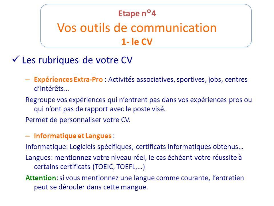 Etape n°4 Vos outils de communication 1- le CV Les rubriques de votre CV – Expériences Extra-Pro : Activités associatives, sportives, jobs, centres di