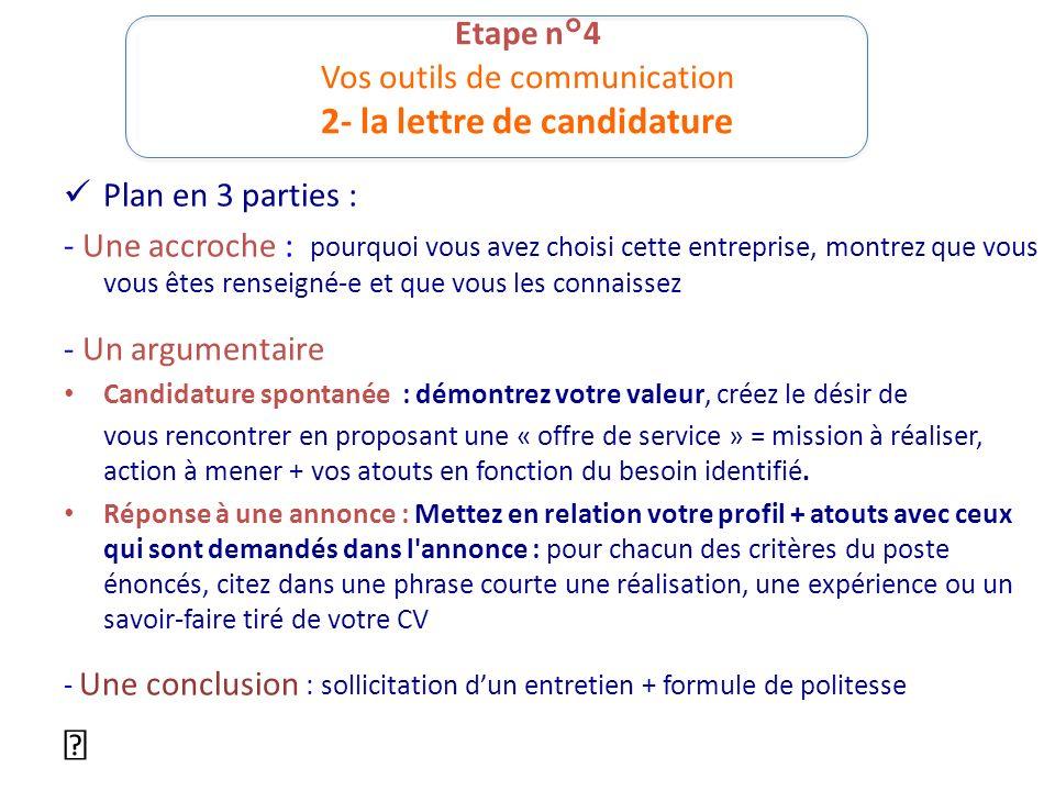 Etape n°4 Vos outils de communication 2- la lettre de candidature Plan en 3 parties : - Une accroche : pourquoi vous avez choisi cette entreprise, mon